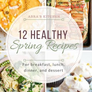 12 Healthy Recipes to Make this Spring for Breakfast, Lunch, Dinner and Dessert!